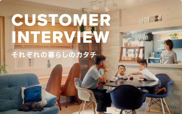 CUSTOMER INTERVIEW それぞれの暮らしのカタチ