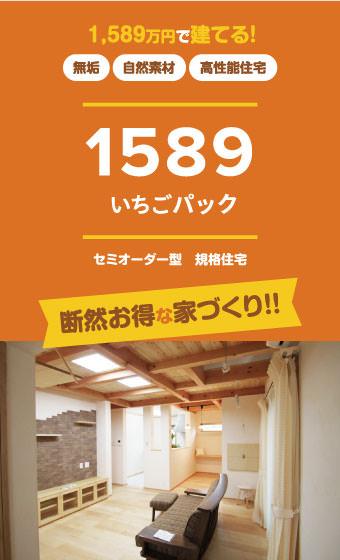 1,589万円で建てる! 無垢 自然素材 高性能住宅 1589 イチゴパック セミオーダー型 規格住宅 断然お得な家づくり!!